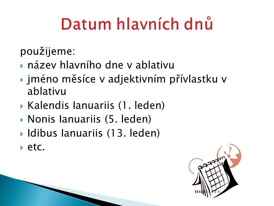 použijeme:  název hlavního dne v ablativu  jméno měsíce v adjektivním přívlastku v ablativu  Kalendis Ianuariis (1. leden)  Nonis Ianuariis (5. le