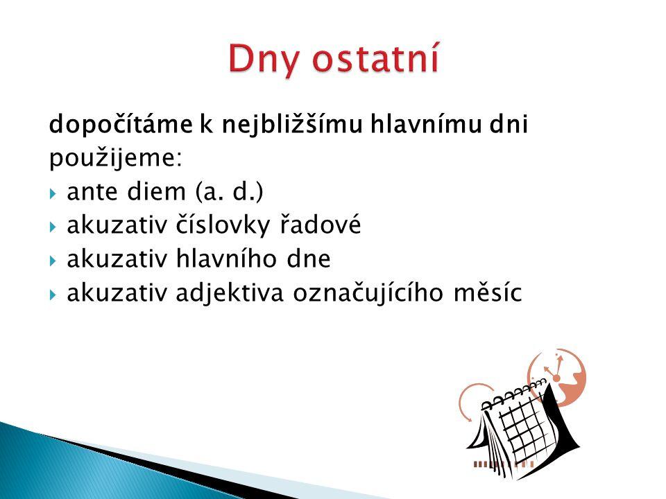 dopočítáme k nejbližšímu hlavnímu dni použijeme:  ante diem (a. d.)  akuzativ číslovky řadové  akuzativ hlavního dne  akuzativ adjektiva označujíc