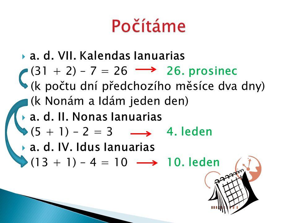  a. d. VII. Kalendas Ianuarias (31 + 2) – 7 = 26 26. prosinec (k počtu dní předchozího měsíce dva dny) (k Nonám a Idám jeden den)  a. d. II. Nonas I