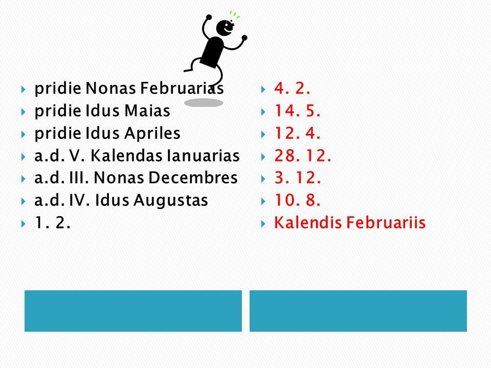  pridie Nonas Februarias  pridie Idus Maias  pridie Idus Apriles  a.d. V. Kalendas Ianuarias  a.d. III. Nonas Decembres  a.d. IV. Idus Augustas