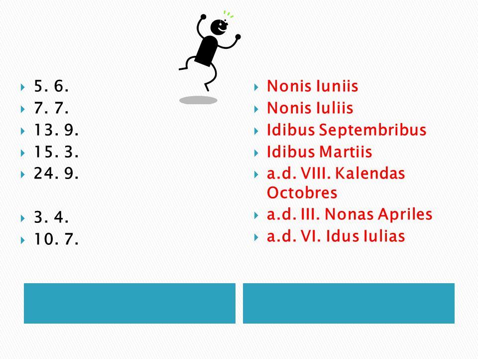  5. 6.  7. 7.  13. 9.  15. 3.  24. 9.  3. 4.  10. 7.  Nonis Iuniis  Nonis Iuliis  Idibus Septembribus  Idibus Martiis  a.d. VIII. Kalendas