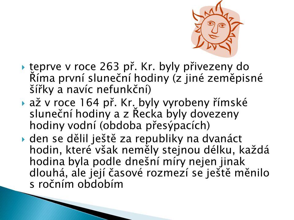 teprve v roce 263 př. Kr. byly přivezeny do Říma první sluneční hodiny (z jiné zeměpisné šířky a navíc nefunkční)  až v roce 164 př. Kr. byly vyrob