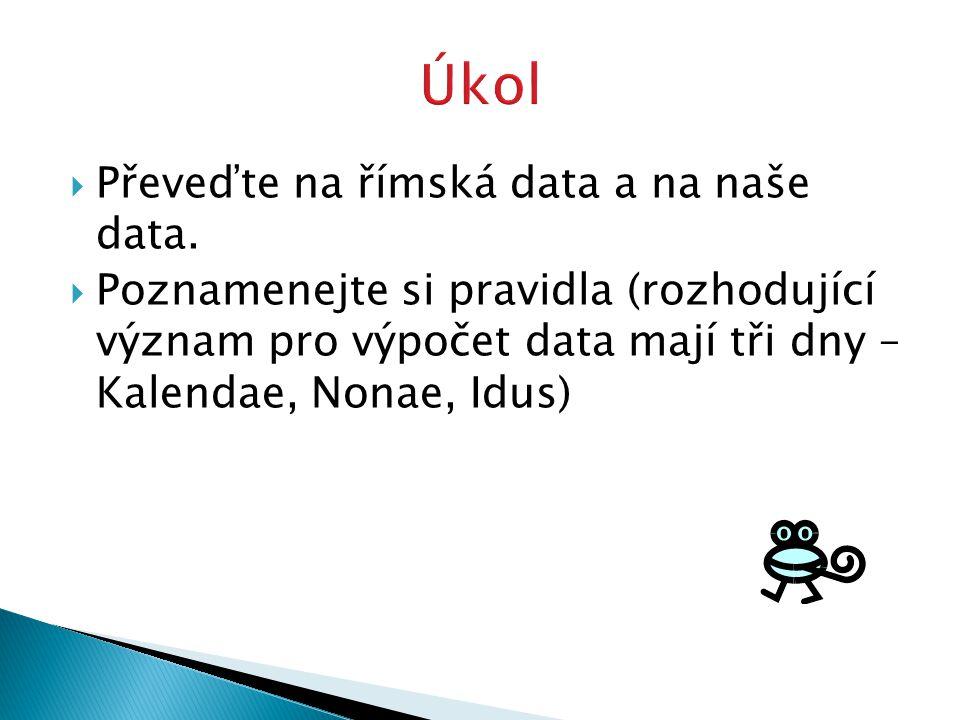  Převeďte na římská data a na naše data.  Poznamenejte si pravidla (rozhodující význam pro výpočet data mají tři dny – Kalendae, Nonae, Idus)