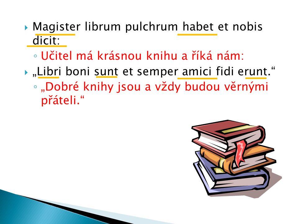 """ Magister librum pulchrum habet et nobis dicit: ◦ Učitel má krásnou knihu a říká nám:  """"Libri boni sunt et semper amici fidi erunt. ◦ """"Dobré knihy jsou a vždy budou věrnými přáteli."""
