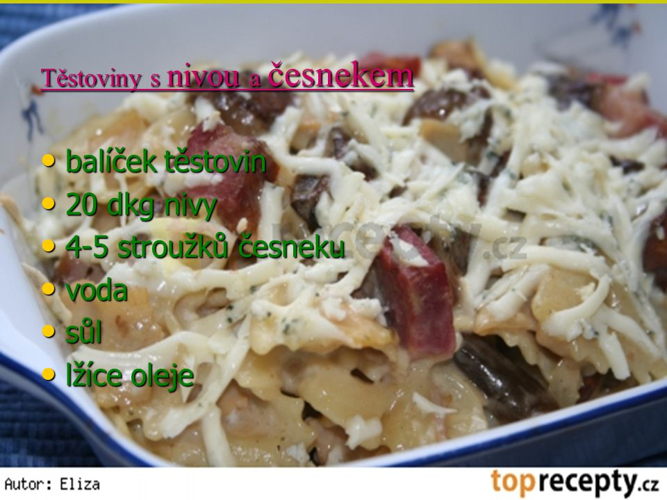 Těstoviny s nivou a česnekem balíček těstovin balíček těstovin 20 dkg nivy 20 dkg nivy 4-5 stroužků česneku 4-5 stroužků česneku voda voda sůl sůl lží