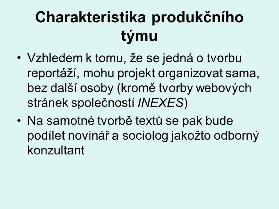 Charakteristika produkčního týmu Vzhledem k tomu, že se jedná o tvorbu reportáží, mohu projekt organizovat sama, bez další osoby (kromě tvorby webových stránek společností INEXES) Na samotné tvorbě textů se pak bude podílet novinář a sociolog jakožto odborný konzultant