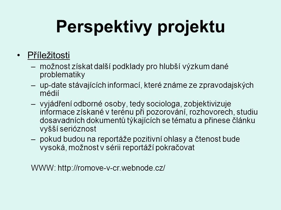 Perspektivy projektu Příležitosti –možnost získat další podklady pro hlubší výzkum dané problematiky –up-date stávajících informací, které známe ze zpravodajských médií –vyjádření odborné osoby, tedy sociologa, zobjektivizuje informace získané v terénu při pozorování, rozhovorech, studiu dosavadních dokumentů týkajících se tématu a přinese článku vyšší serióznost –pokud budou na reportáže pozitivní ohlasy a čtenost bude vysoká, možnost v sérii reportáží pokračovat WWW: http://romove-v-cr.webnode.cz/