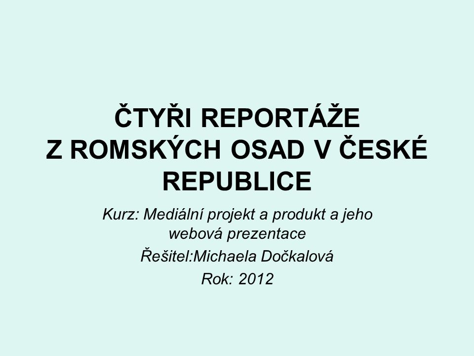 ČTYŘI REPORTÁŽE Z ROMSKÝCH OSAD V ČESKÉ REPUBLICE Kurz: Mediální projekt a produkt a jeho webová prezentace Řešitel:Michaela Dočkalová Rok: 2012