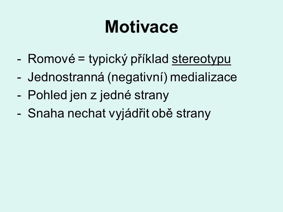 Motivace -Romové = typický příklad stereotypu -Jednostranná (negativní) medializace -Pohled jen z jedné strany -Snaha nechat vyjádřit obě strany