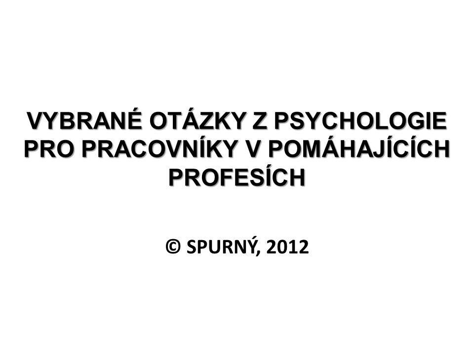 VYBRANÉ OTÁZKY Z PSYCHOLOGIE PRO PRACOVNÍKY V POMÁHAJÍCÍCH PROFESÍCH © SPURNÝ, 2012