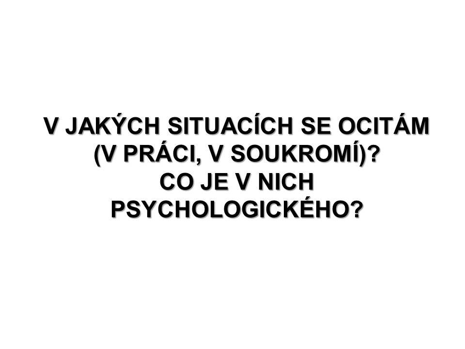 V JAKÝCH SITUACÍCH SE OCITÁM (V PRÁCI, V SOUKROMÍ)? CO JE V NICH PSYCHOLOGICKÉHO?
