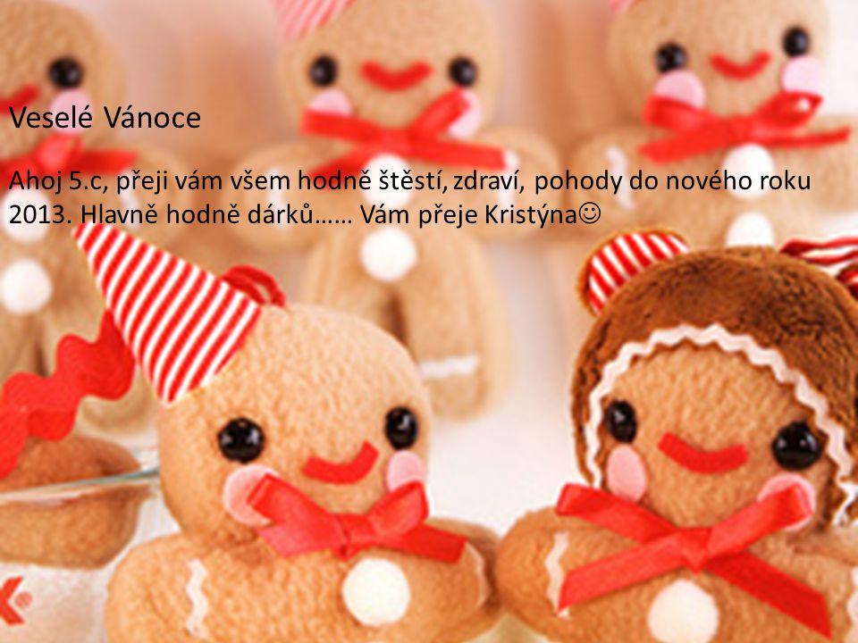 Veselé Vánoce Ahoj 5.c, přeji vám všem hodně štěstí, zdraví, pohody do nového roku 2013. Hlavně hodně dárků…… Vám přeje Kristýna