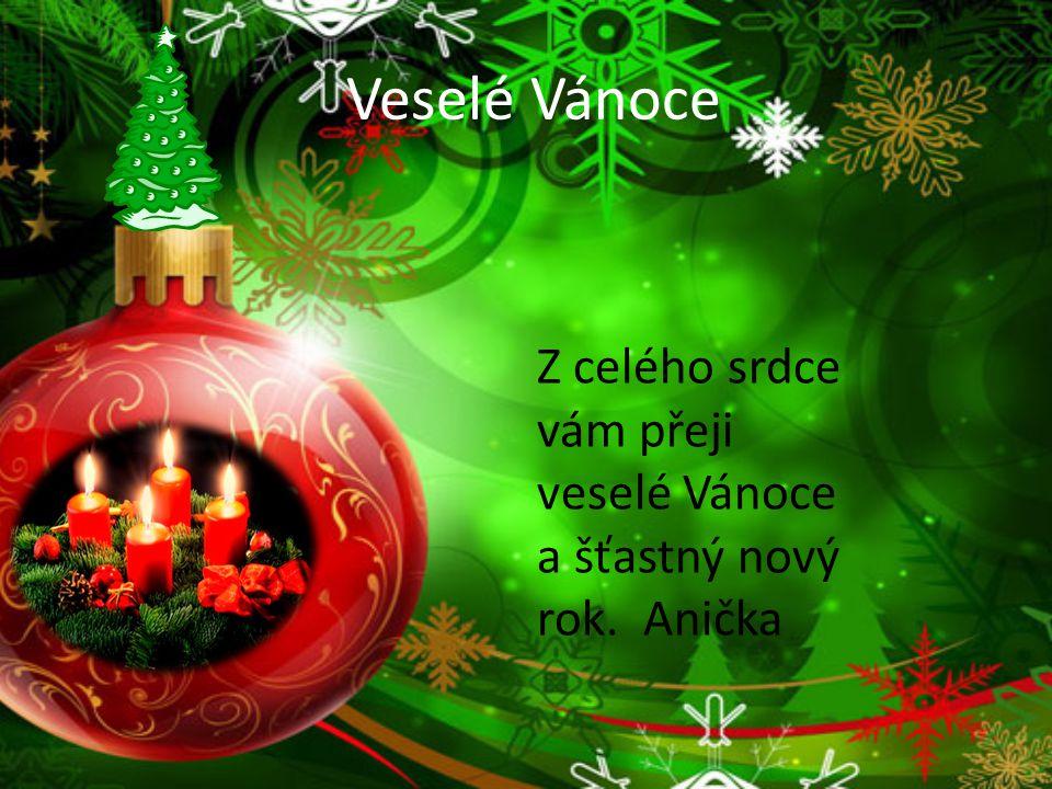 Veselé Vánoce Z celého srdce vám přeji veselé Vánoce a šťastný nový rok. Anička