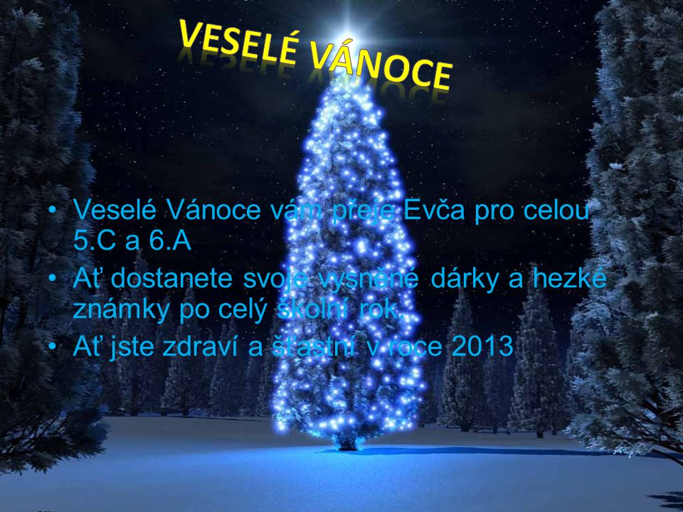 Veselé Vánoce vám přeje Evča pro celou 5.C a 6.A Ať dostanete svoje vysněné dárky a hezké známky po celý školní rok. Ať jste zdraví a šťastní v roce 2