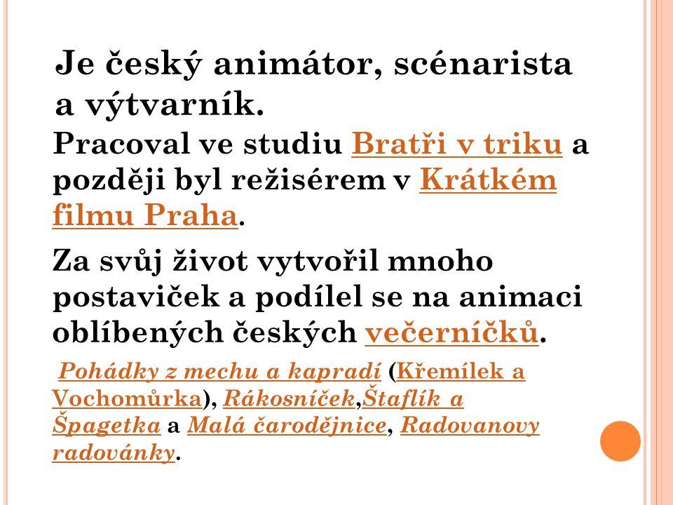 Je český animátor, scénarista a výtvarník. Pracoval ve studiu Bratři v triku a později byl režisérem v Krátkém filmu Praha.Bratři v trikuKrátkém filmu