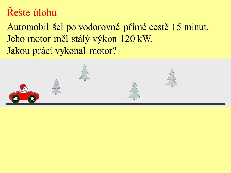 Řešte úlohu Automobil šel po vodorovné přímé cestě 15 minut. Jeho motor měl stálý výkon 120 kW. Jakou práci vykonal motor?