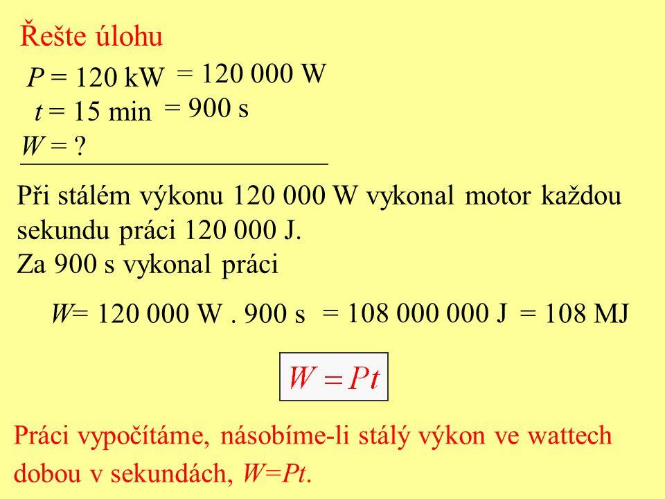 Řešte úlohu P = 120 kW t = 15 min W = ? = 120 000 W = 900 s Při stálém výkonu 120 000 W vykonal motor každou sekundu práci 120 000 J. Za 900 s vykonal