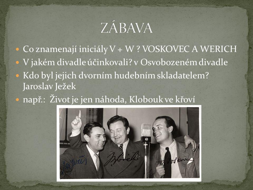 Co znamenají iniciály V + W ? VOSKOVEC A WERICH V jakém divadle účinkovali? v Osvobozeném divadle Kdo byl jejich dvorním hudebním skladatelem? Jarosla