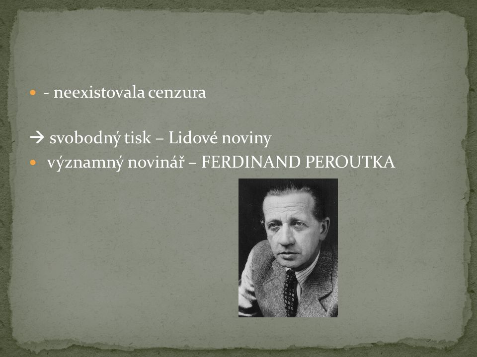 - neexistovala cenzura  svobodný tisk – Lidové noviny významný novinář – FERDINAND PEROUTKA