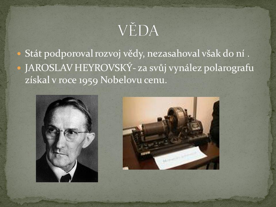 Stát podporoval rozvoj vědy, nezasahoval však do ní. JAROSLAV HEYROVSKÝ- za svůj vynález polarografu získal v roce 1959 Nobelovu cenu.