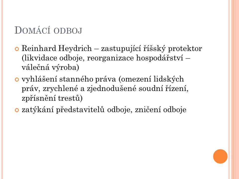 D OMÁCÍ ODBOJ Reinhard Heydrich – zastupující říšský protektor (likvidace odboje, reorganizace hospodářství – válečná výroba) vyhlášení stanného práva