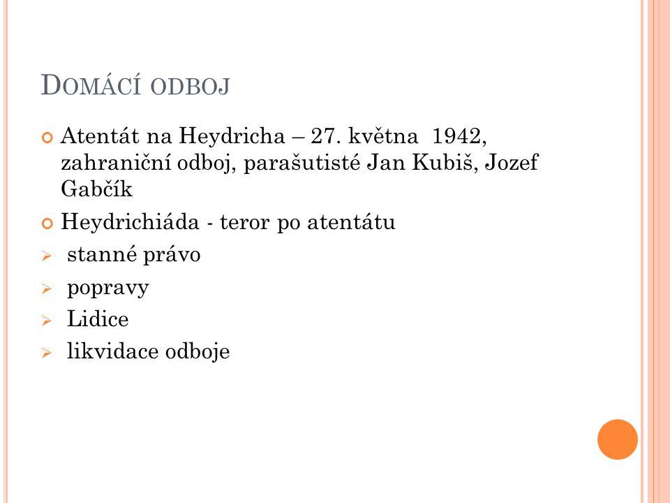 D OMÁCÍ ODBOJ Atentát na Heydricha – 27. května 1942, zahraniční odboj, parašutisté Jan Kubiš, Jozef Gabčík Heydrichiáda - teror po atentátu  stanné