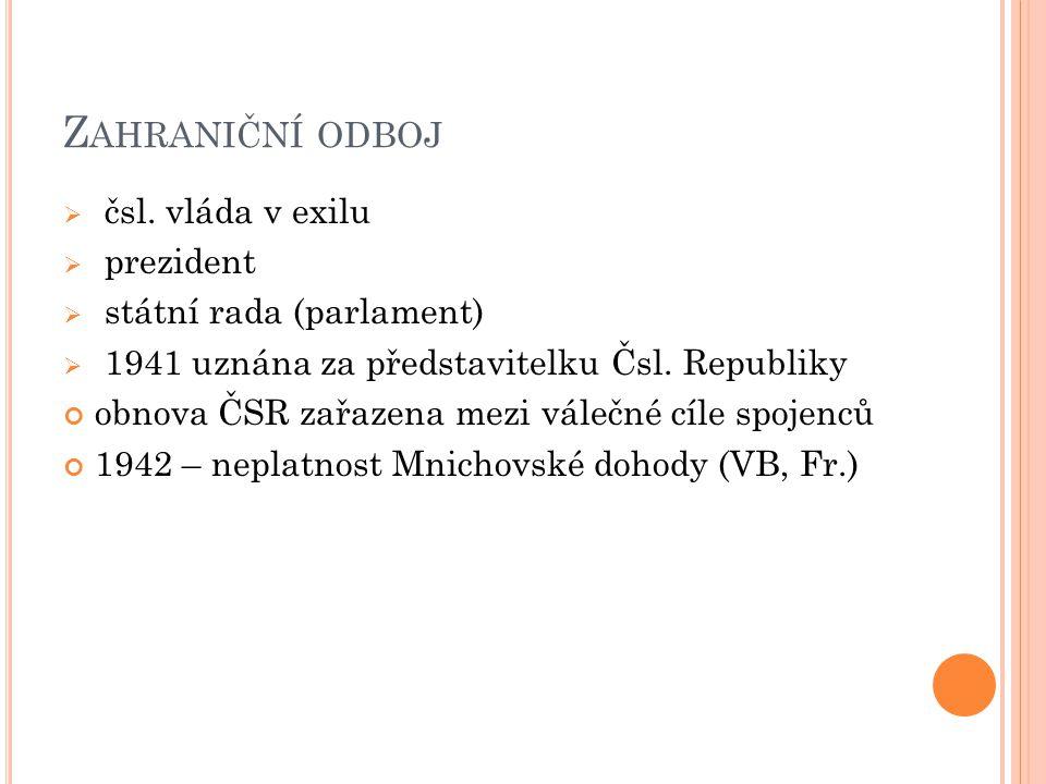 Z AHRANIČNÍ ODBOJ  čsl. vláda v exilu  prezident  státní rada (parlament)  1941 uznána za představitelku Čsl. Republiky obnova ČSR zařazena mezi v