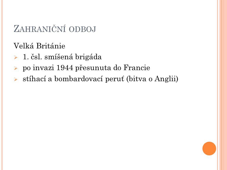 Z AHRANIČNÍ ODBOJ Velká Británie  1. čsl. smíšená brigáda  po invazi 1944 přesunuta do Francie  stíhací a bombardovací peruť (bitva o Anglii)