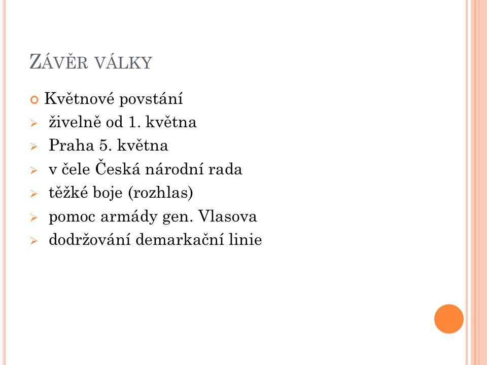 Z ÁVĚR VÁLKY Květnové povstání  živelně od 1. května  Praha 5. května  v čele Česká národní rada  těžké boje (rozhlas)  pomoc armády gen. Vlasova