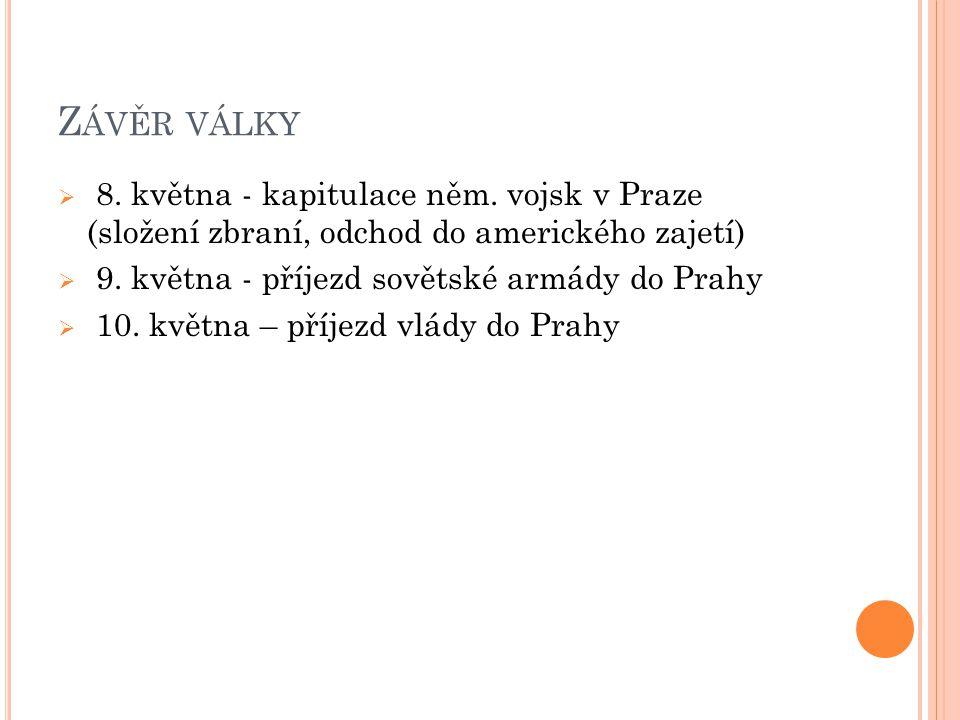 Z ÁVĚR VÁLKY  8. května - kapitulace něm. vojsk v Praze (složení zbraní, odchod do amerického zajetí)  9. května - příjezd sovětské armády do Prahy
