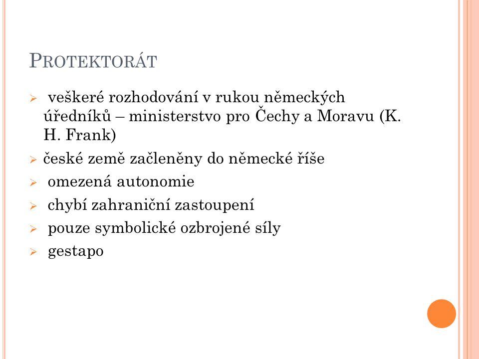 P ROTEKTORÁT  veškeré rozhodování v rukou německých úředníků – ministerstvo pro Čechy a Moravu (K. H. Frank)  české země začleněny do německé říše 