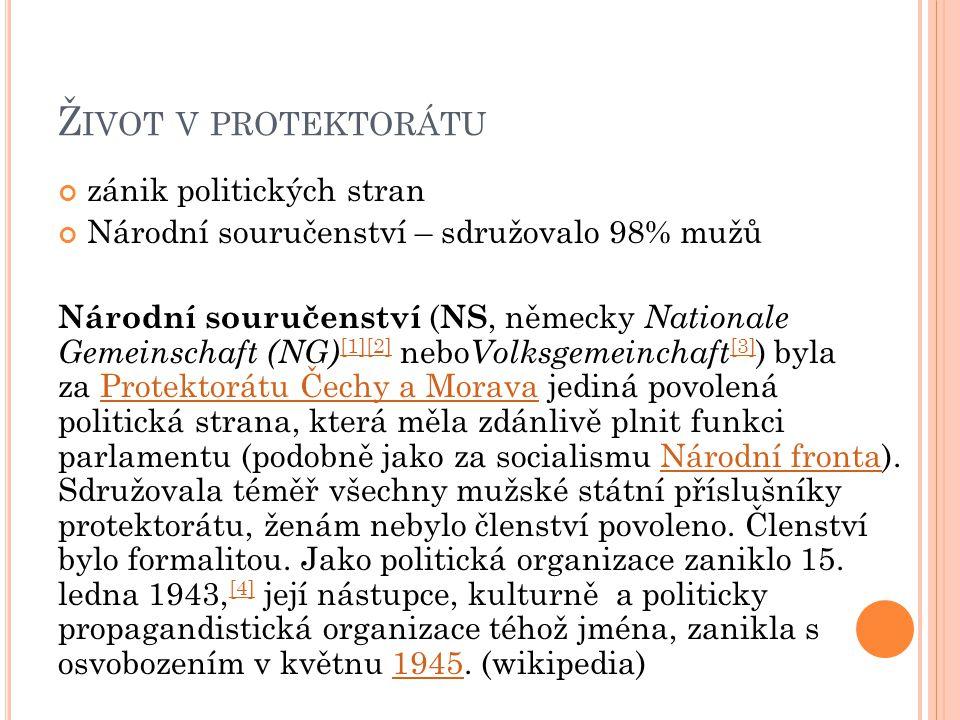 Ž IVOT V PROTEKTORÁTU zánik politických stran Národní souručenství – sdružovalo 98% mužů Národní souručenství ( NS, německy Nationale Gemeinschaft (NG