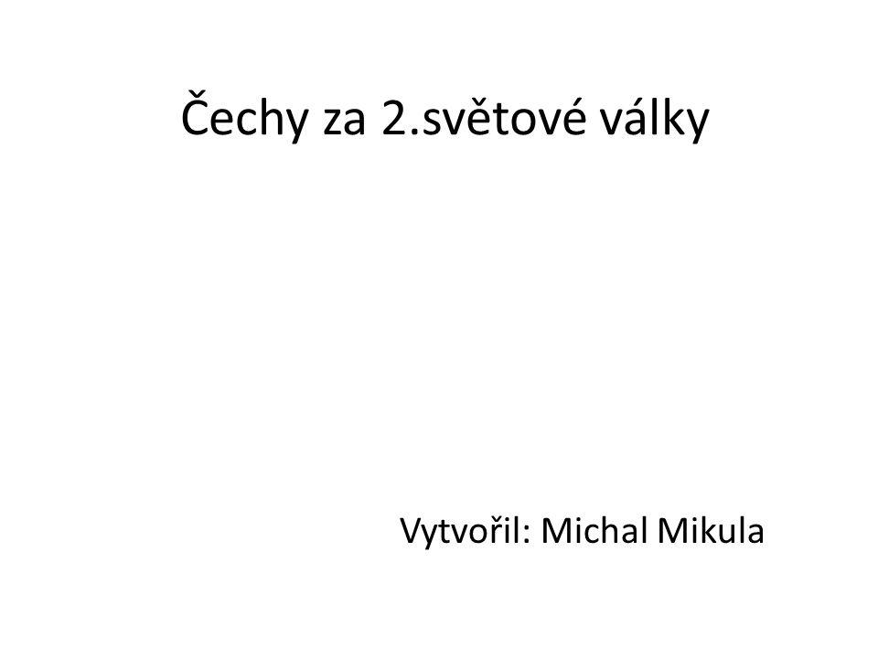 Čechy za 2.světové války Vytvořil: Michal Mikula