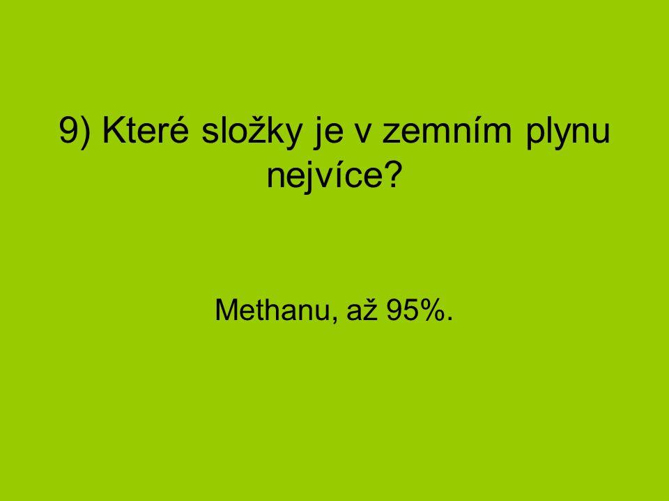 9) Které složky je v zemním plynu nejvíce? Methanu, až 95%.