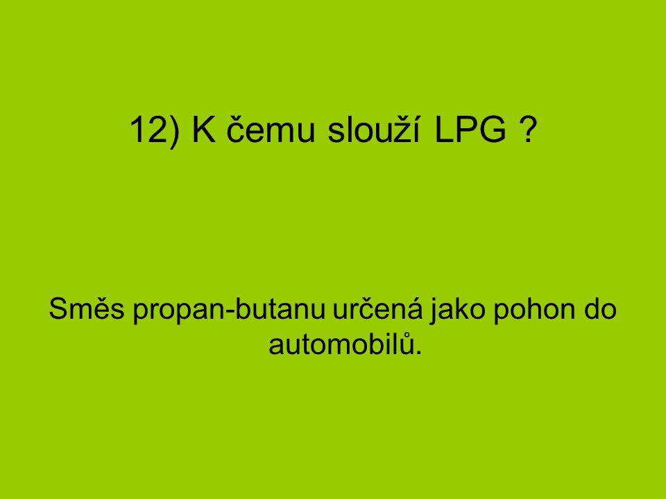 12) K čemu slouží LPG ? Směs propan-butanu určená jako pohon do automobilů.