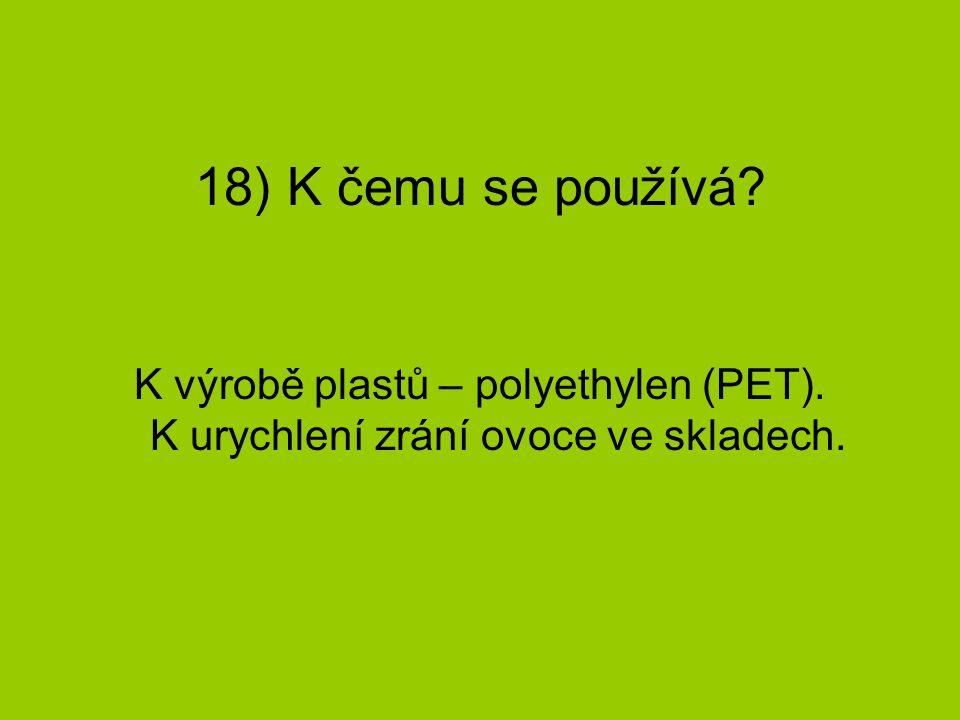 18) K čemu se používá? K výrobě plastů – polyethylen (PET). K urychlení zrání ovoce ve skladech.