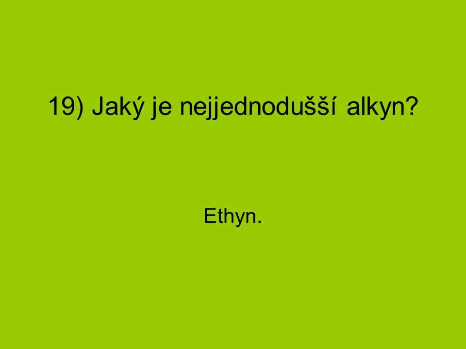 19) Jaký je nejjednodušší alkyn? Ethyn.