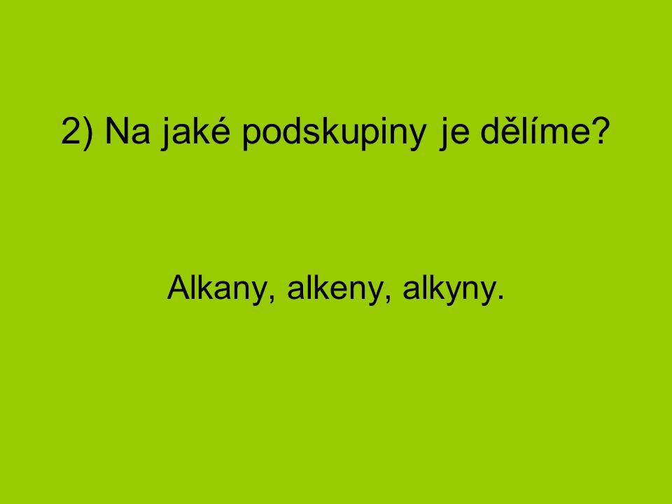 2) Na jaké podskupiny je dělíme? Alkany, alkeny, alkyny.