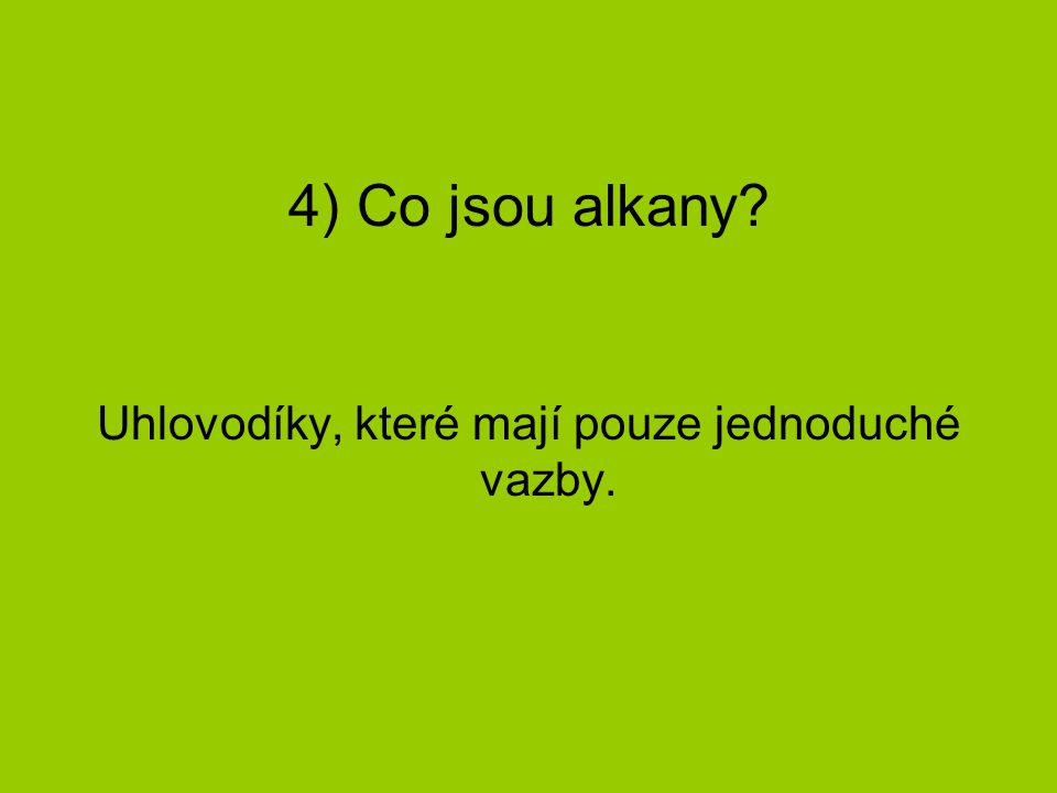 4) Co jsou alkany? Uhlovodíky, které mají pouze jednoduché vazby.
