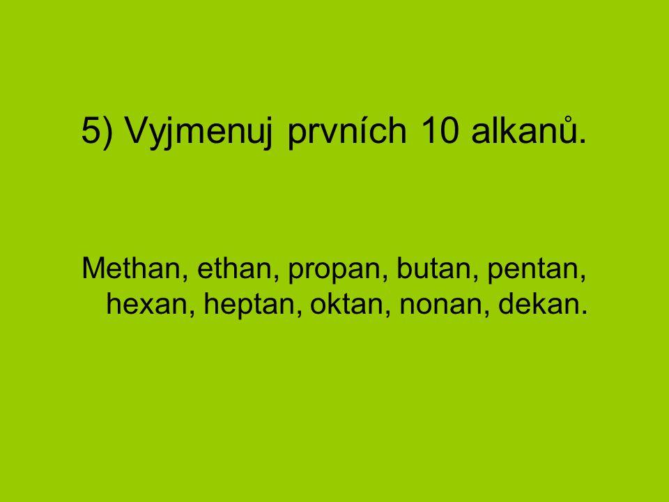 5) Vyjmenuj prvních 10 alkanů. Methan, ethan, propan, butan, pentan, hexan, heptan, oktan, nonan, dekan.