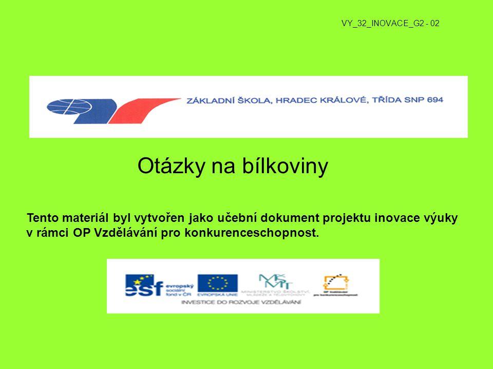 VY_32_INOVACE_G2 - 02 Otázky na bílkoviny Tento materiál byl vytvořen jako učební dokument projektu inovace výuky v rámci OP Vzdělávání pro konkurence