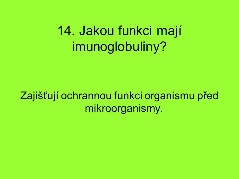 14. Jakou funkci mají imunoglobuliny? Zajišťují ochrannou funkci organismu před mikroorganismy.