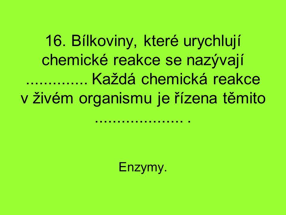 16. Bílkoviny, které urychlují chemické reakce se nazývají.............. Každá chemická reakce v živém organismu je řízena těmito.....................