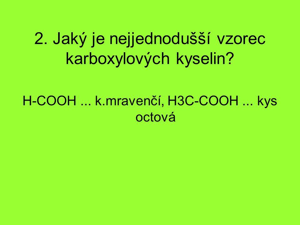 2. Jaký je nejjednodušší vzorec karboxylových kyselin? H-COOH... k.mravenčí, H3C-COOH... kys octová