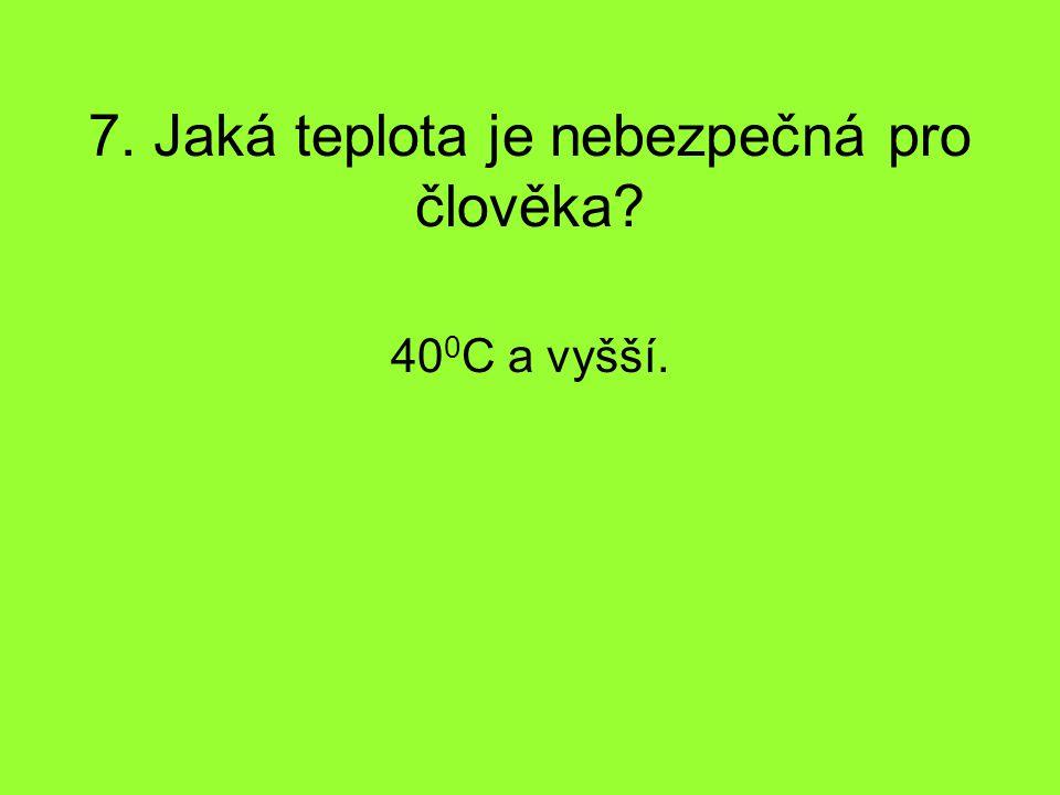7. Jaká teplota je nebezpečná pro člověka? 40 0 C a vyšší.
