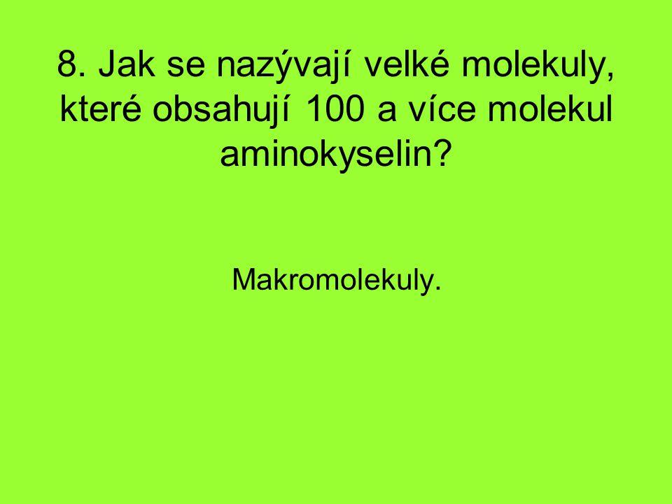 8. Jak se nazývají velké molekuly, které obsahují 100 a více molekul aminokyselin? Makromolekuly.