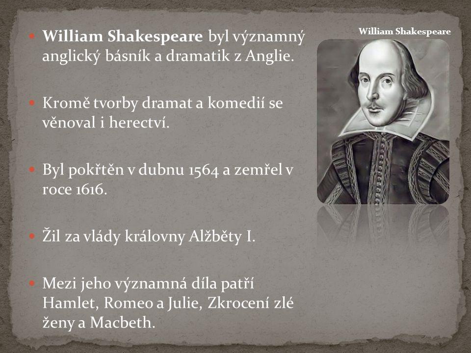 William Shakespeare byl významný anglický básník a dramatik z Anglie. Kromě tvorby dramat a komedií se věnoval i herectví. Byl pokřtěn v dubnu 1564 a