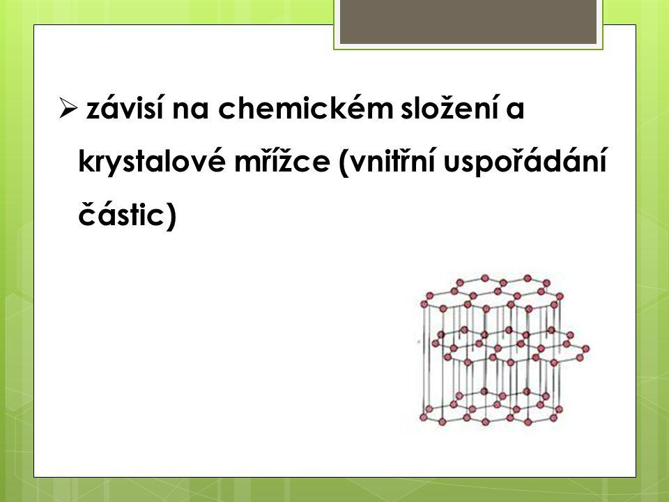  závisí na chemickém složení a krystalové mřížce (vnitřní uspořádání částic)