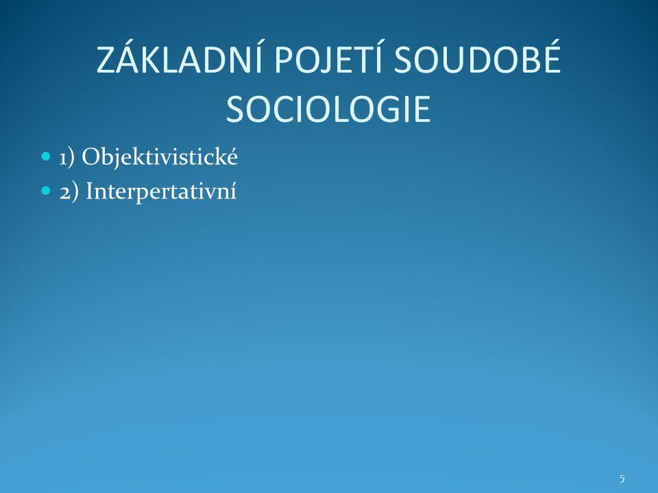 ZÁKLADNÍ POJETÍ SOUDOBÉ SOCIOLOGIE 1) Objektivistické 2) Interpertativní 5