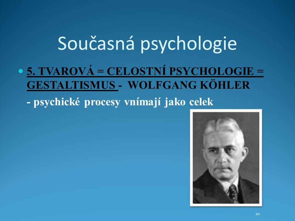 Současná psychologie 5. TVAROVÁ = CELOSTNÍ PSYCHOLOGIE = GESTALTISMUS - WOLFGANG KÖHLER - psychické procesy vnímají jako celek 10